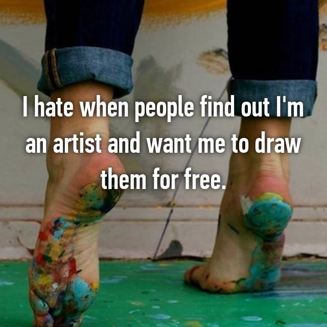I hate when people find out I'm an artist and want me to draw them for free.