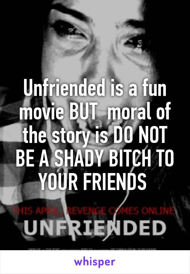 Unfriended is a fun movie BUT moral of the story is DO NOT
