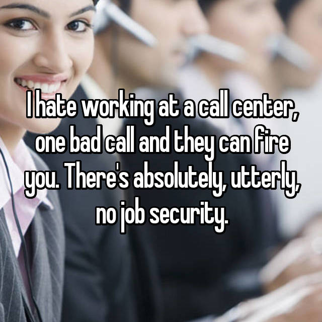 I hate working at a call center, one bad call and they can fire you. There's absolutely, utterly, no job security.