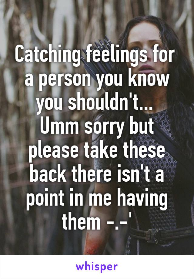 Catching Feelings For A Person You Know You Shouldnt Umm Sorry