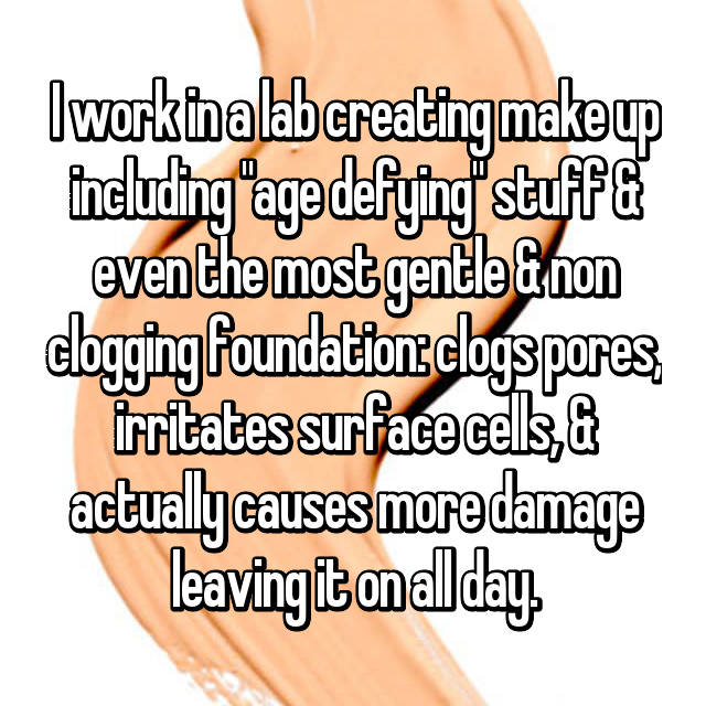 "I work in a lab creating make up including ""age defying"" stuff & even the most gentle & non clogging foundation: clogs pores, irritates surface cells, & actually causes more damage leaving it on all day."