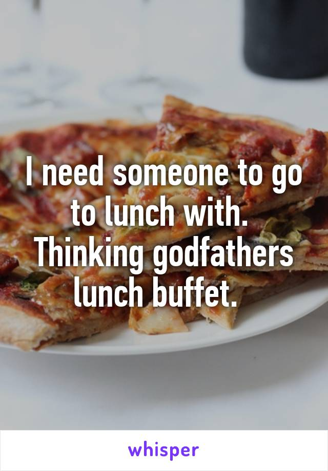 I need someone to go to lunch with.  Thinking godfathers lunch buffet.