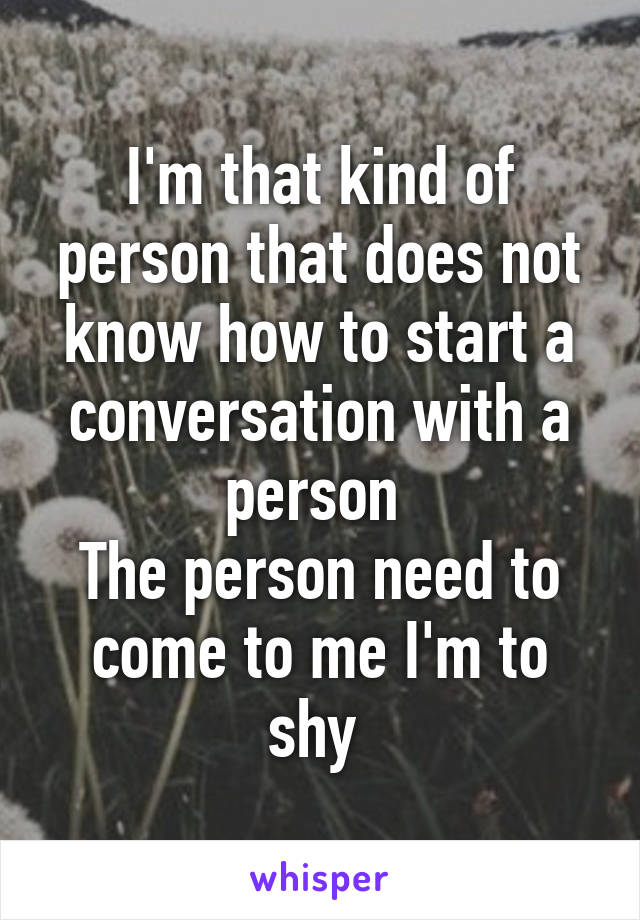 I'm that kind of person that does not know how to start a conversation with a person  The person need to come to me I'm to shy