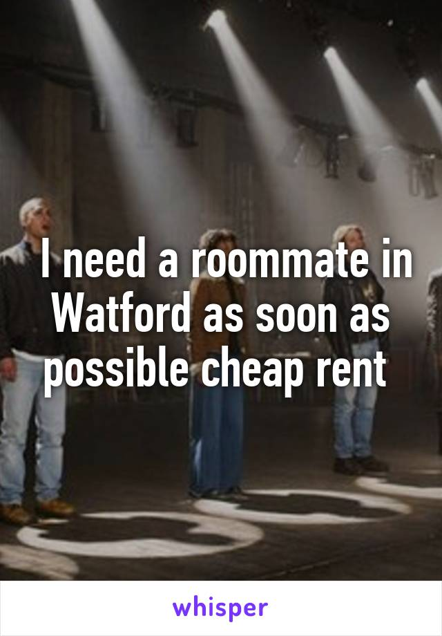 I need a roommate in Watford as soon as possible cheap rent