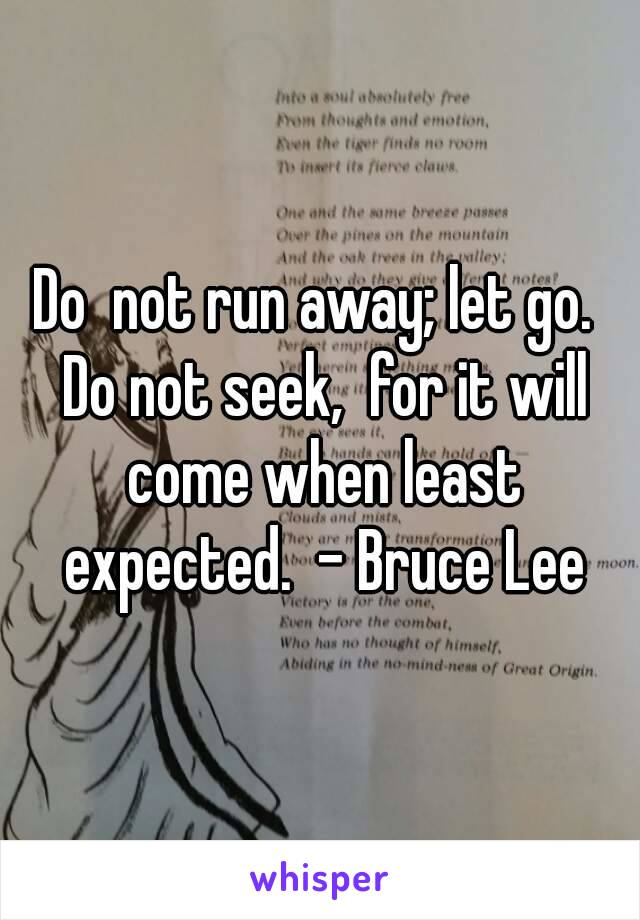 Do  not run away; let go.  Do not seek,  for it will come when least expected.  - Bruce Lee