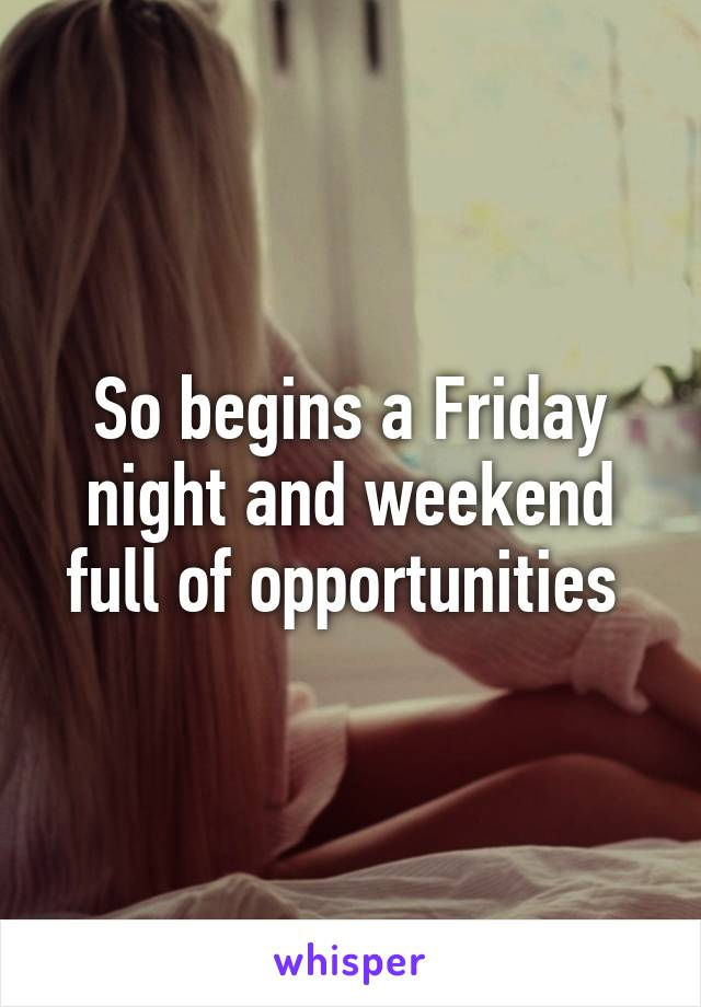 So begins a Friday night and weekend full of opportunities