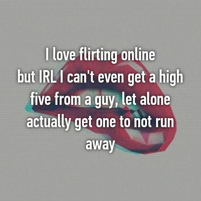 I love flirting online but IRL I can't even get a high five from a guy, let alone actually get one to not run away