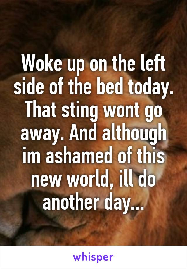 Woke up on the left side of the bed today. That sting wont go away. And although im ashamed of this new world, ill do another day...