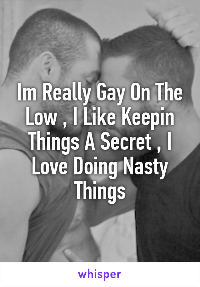 Im Really Gay On The Low , I Like Keepin Things A Secret , I Love Doing Nasty Things