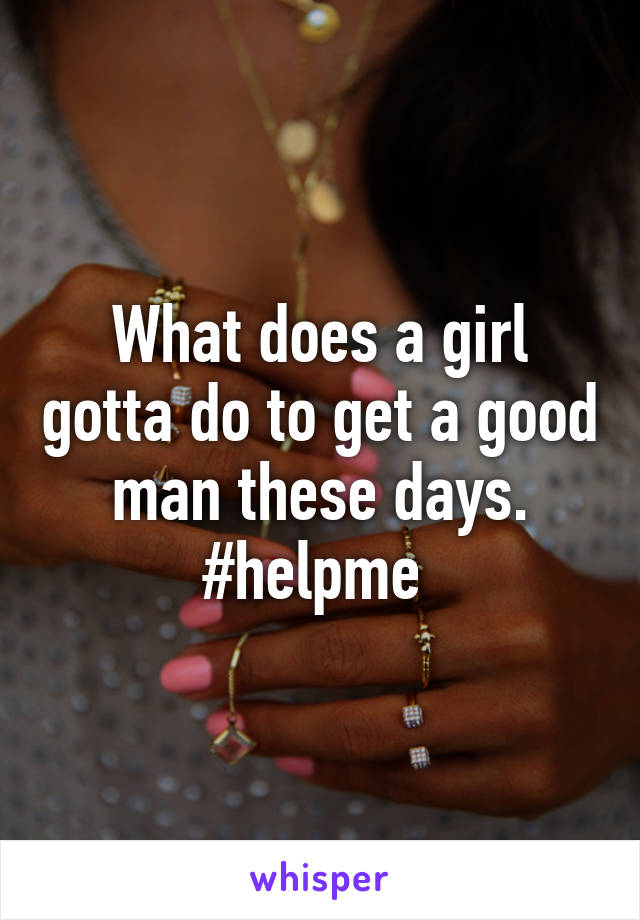 What does a girl gotta do to get a good man these days. #helpme
