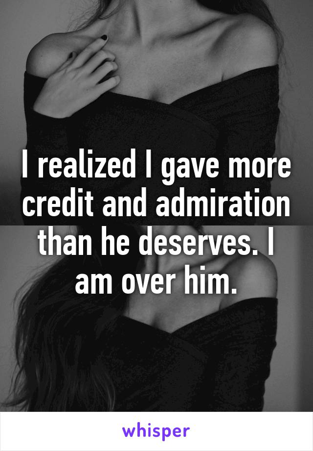 I realized I gave more credit and admiration than he deserves. I am over him.