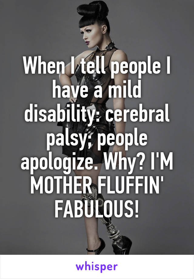 When I tell people I have a mild disability: cerebral palsy; people apologize. Why? I'M MOTHER FLUFFIN' FABULOUS!