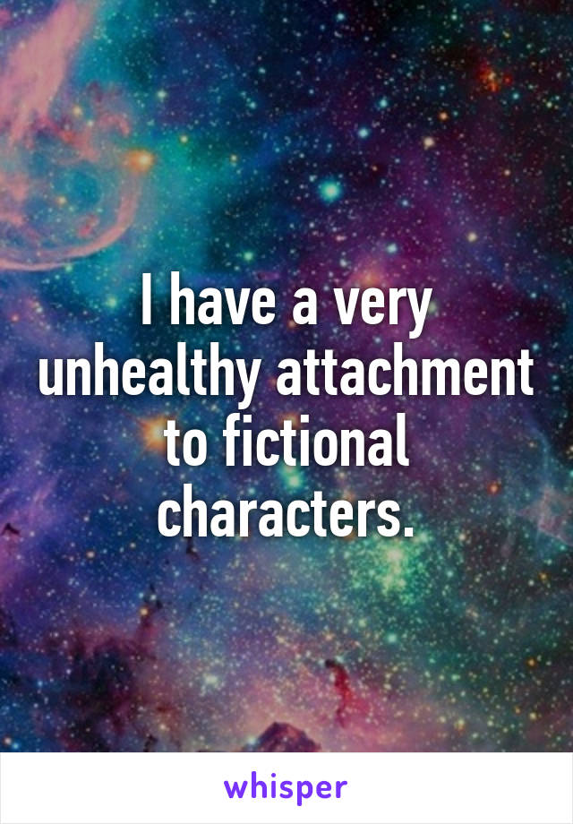 I have a very unhealthy attachment to fictional characters.