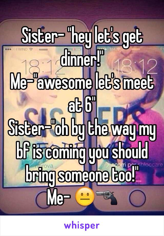"""Sister- """"hey let's get dinner!"""" Me-""""awesome let's meet at 6"""" Sister-""""oh by the way my bf is coming you should bring someone too!"""" Me- 😐🔫"""