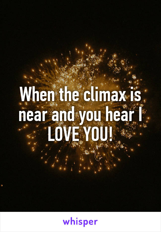 When the climax is near and you hear I LOVE YOU!