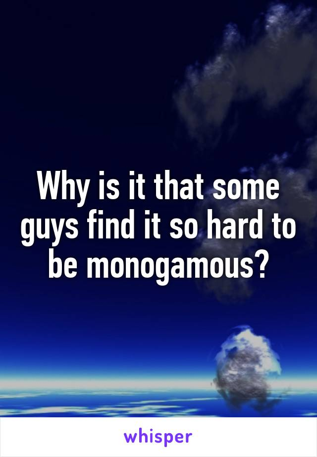 Why is it that some guys find it so hard to be monogamous?