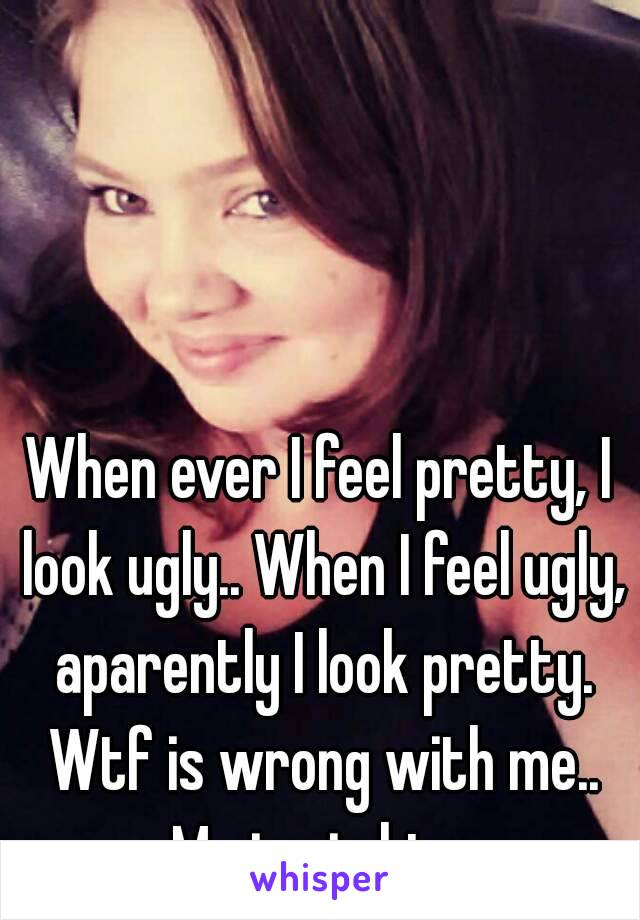 When ever I feel pretty, I look ugly.. When I feel ugly, aparently I look pretty. Wtf is wrong with me.. Me in pic btw