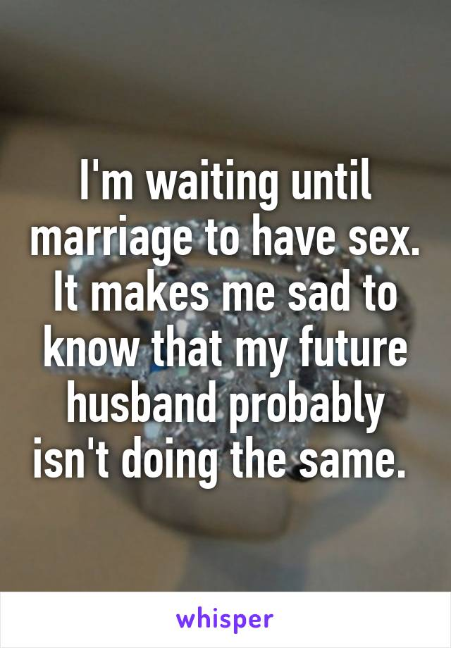 I'm waiting until marriage to have sex. It makes me sad to know that my future husband probably isn't doing the same.