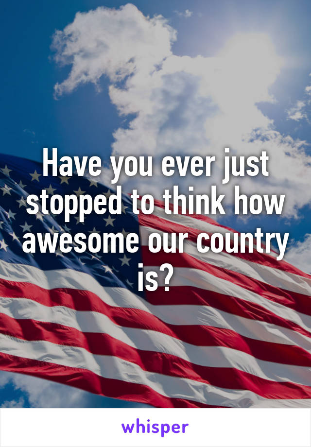 Have you ever just stopped to think how awesome our country is?