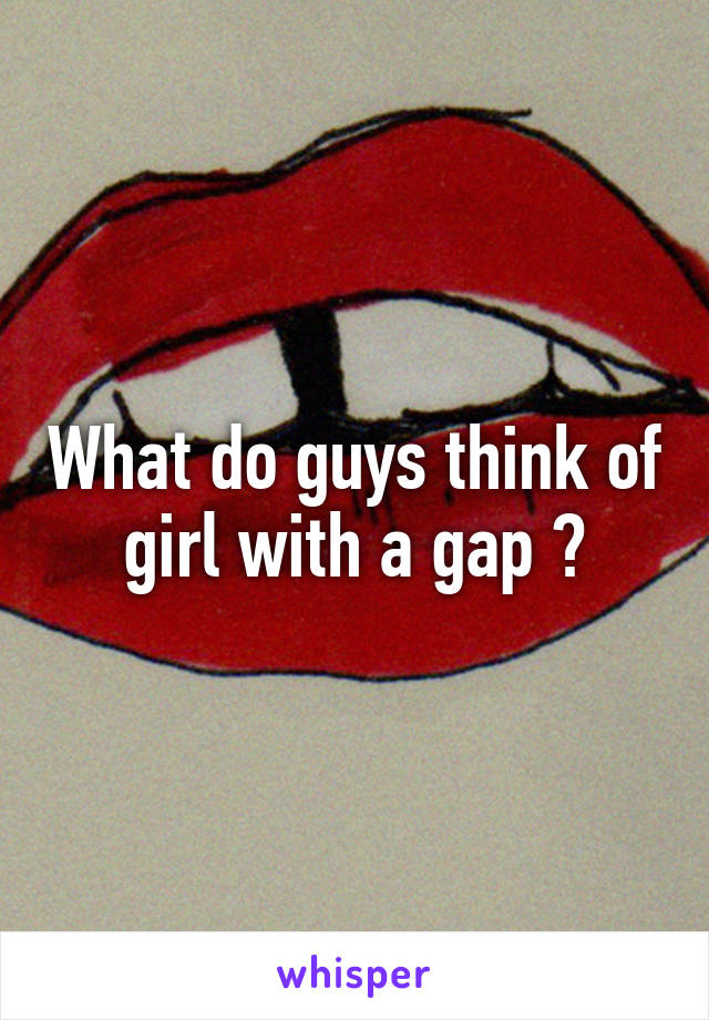 What do guys think of girl with a gap ?