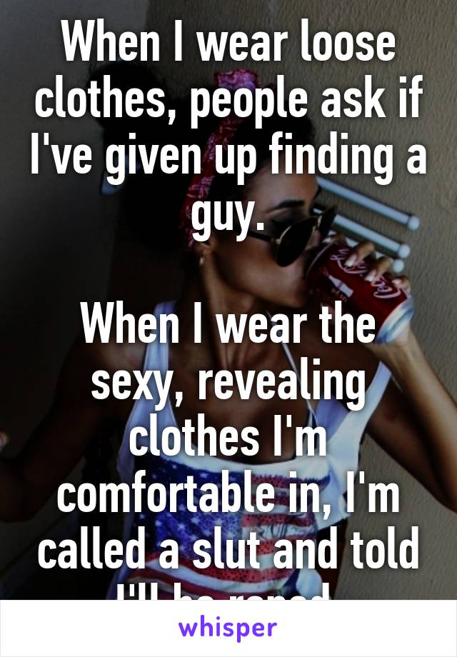 When I wear loose clothes, people ask if I've given up finding a guy.  When I wear the sexy, revealing clothes I'm comfortable in, I'm called a slut and told I'll be raped.