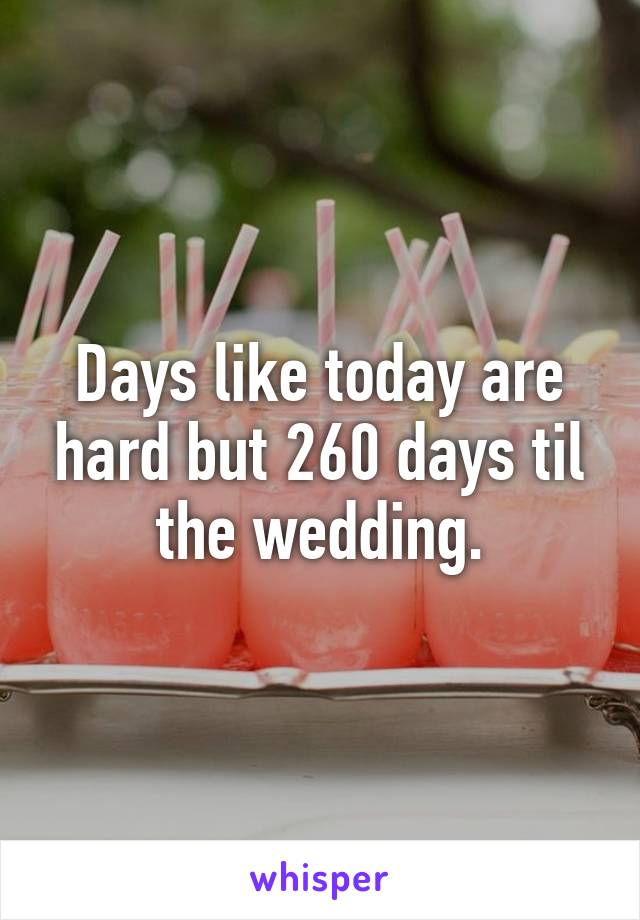 Days like today are hard but 260 days til the wedding.