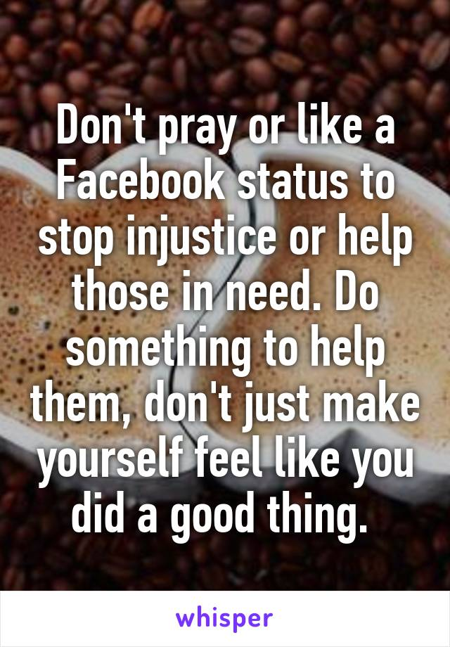 Don't pray or like a Facebook status to stop injustice or help those in need. Do something to help them, don't just make yourself feel like you did a good thing.