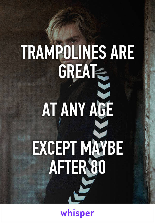 TRAMPOLINES ARE GREAT  AT ANY AGE  EXCEPT MAYBE AFTER 80