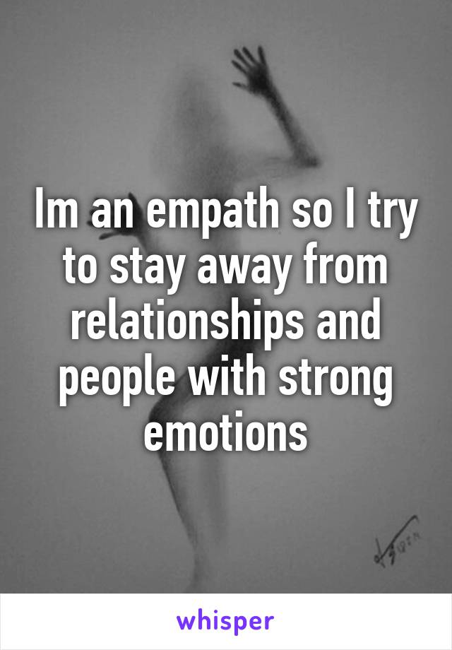 Im an empath so I try to stay away from relationships and people with strong emotions