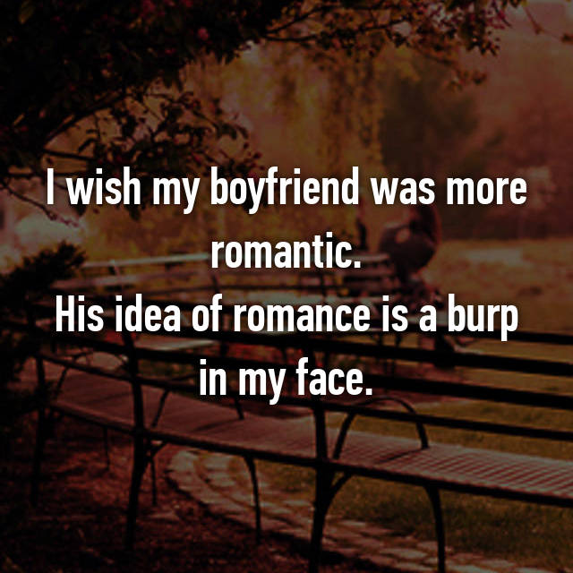 I wish my boyfriend was more romantic. His idea of romance is a burp in my face.