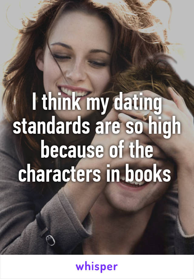I think my dating standards are so high because of the characters in books
