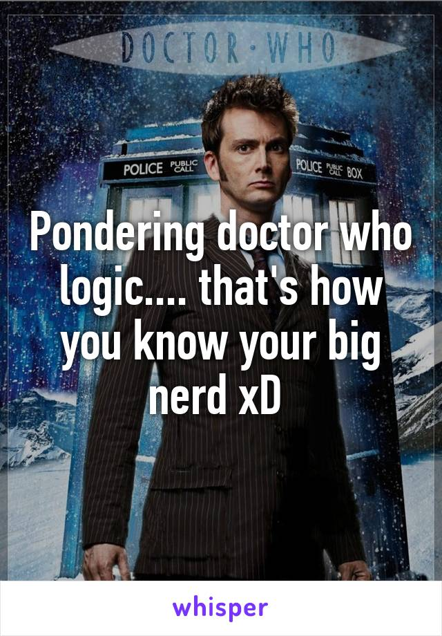 Pondering doctor who logic.... that's how you know your big nerd xD
