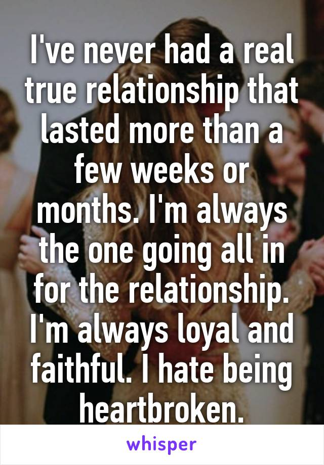 I've never had a real true relationship that lasted more