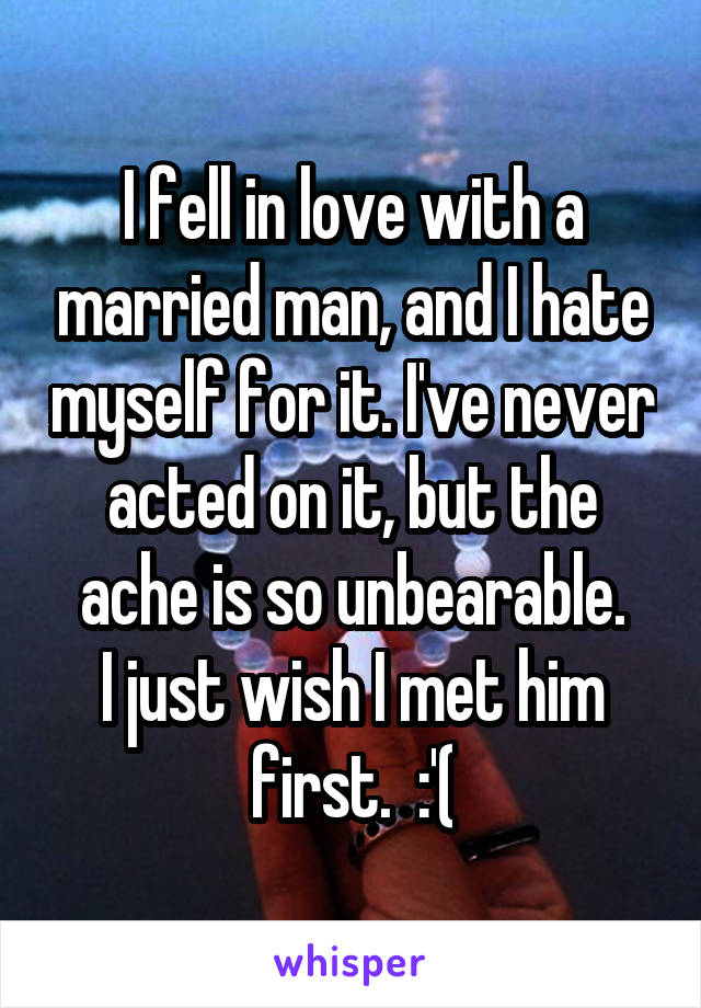 I fell in love with a married man, and I hate myself for it. I've never acted on it, but the ache is so unbearable. I just wish I met him first.  :'(