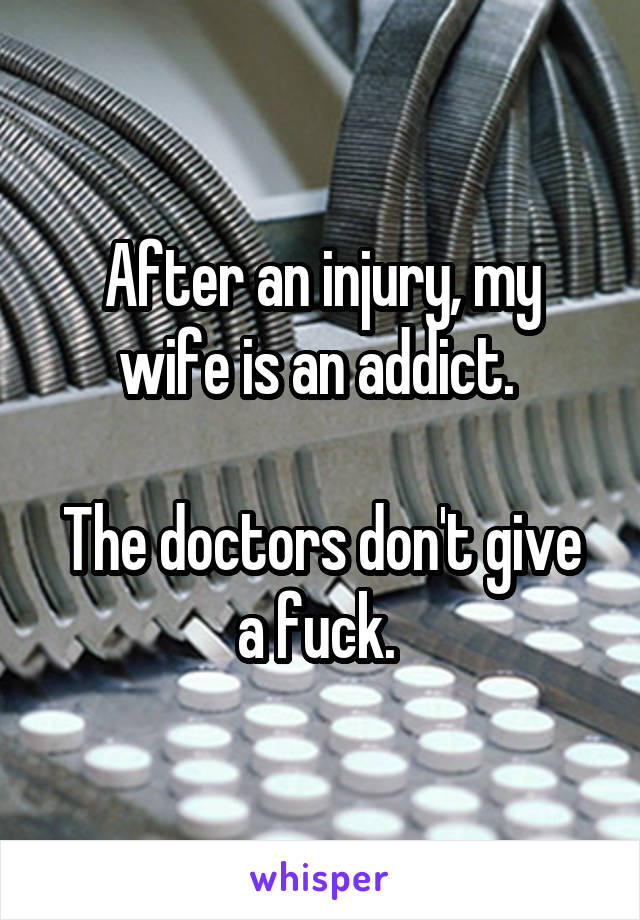 After an injury, my wife is an addict.   The doctors don't give a fuck.