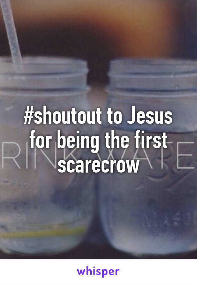 #shoutout to Jesus for being the first scarecrow