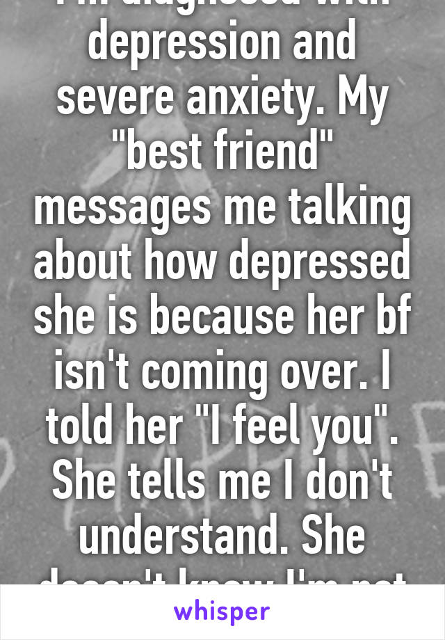 i m diagnosed with depression and severe anxiety my best friend