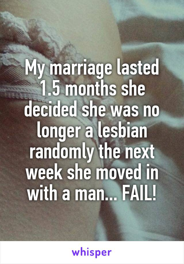 My marriage lasted 1.5 months she decided she was no longer a lesbian randomly the next week she moved in with a man... FAIL!