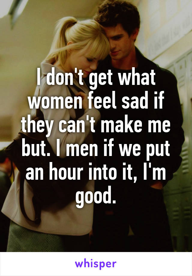 I don't get what women feel sad if they can't make me but. I men if we put an hour into it, I'm good.