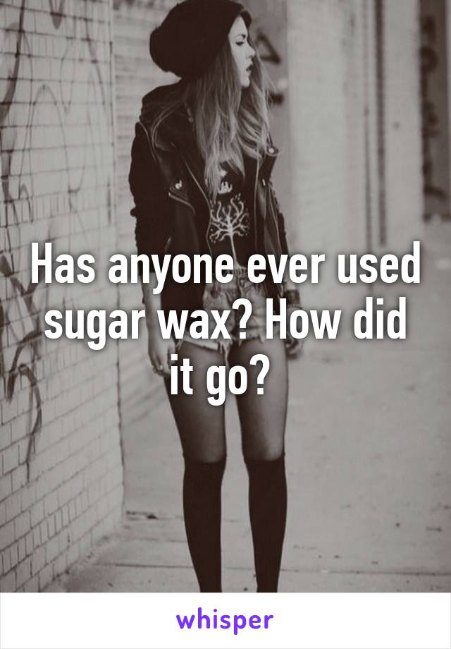 Has anyone ever used sugar wax? How did it go?
