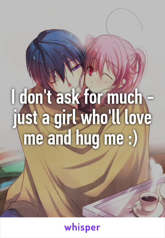 I don't ask for much - just a girl who'll love me and hug me :)