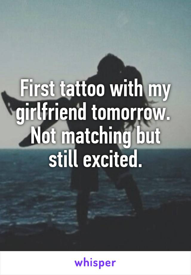 First tattoo with my girlfriend tomorrow.  Not matching but still excited.