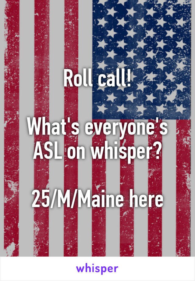Roll call!  What's everyone's ASL on whisper?  25/M/Maine here