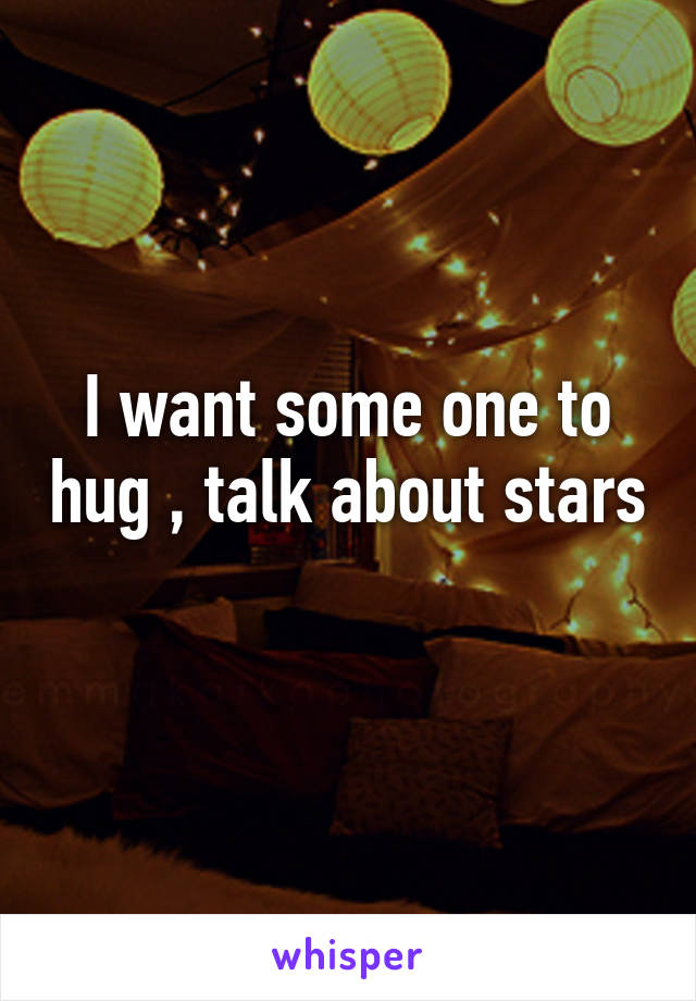 I want some one to hug , talk about stars