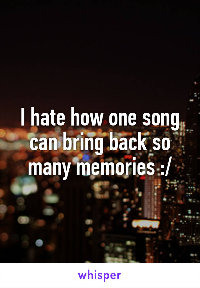 I hate how one song can bring back so many memories :/