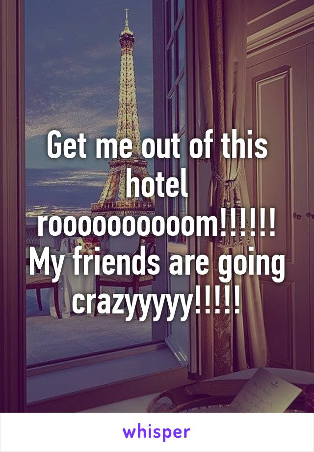 Get me out of this hotel roooooooooom!!!!!! My friends are going crazyyyyy!!!!!