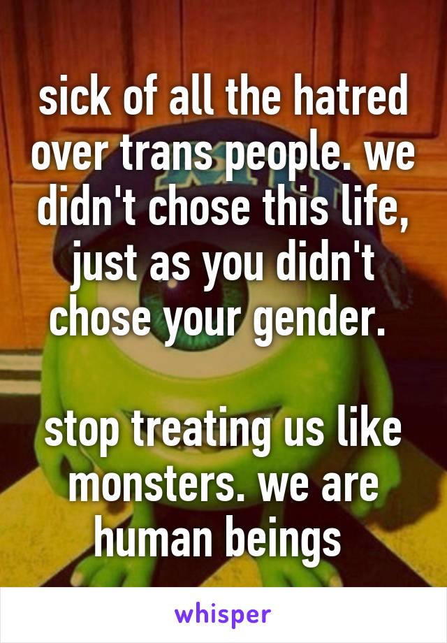 sick of all the hatred over trans people. we didn't chose this life, just as you didn't chose your gender.   stop treating us like monsters. we are human beings