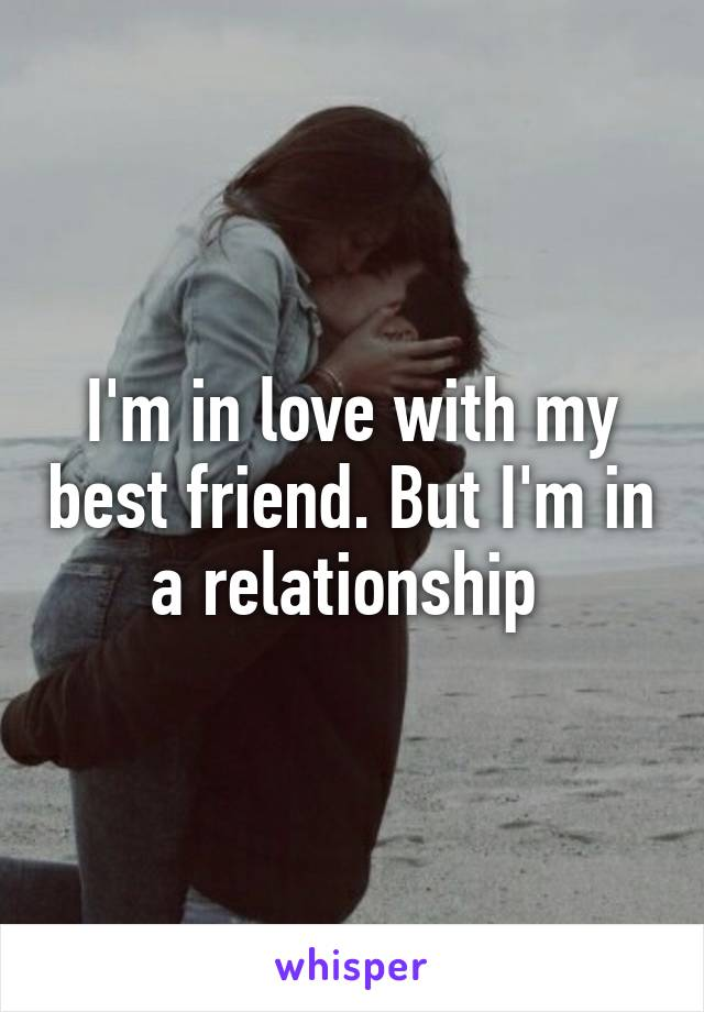 I'm in love with my best friend. But I'm in a relationship
