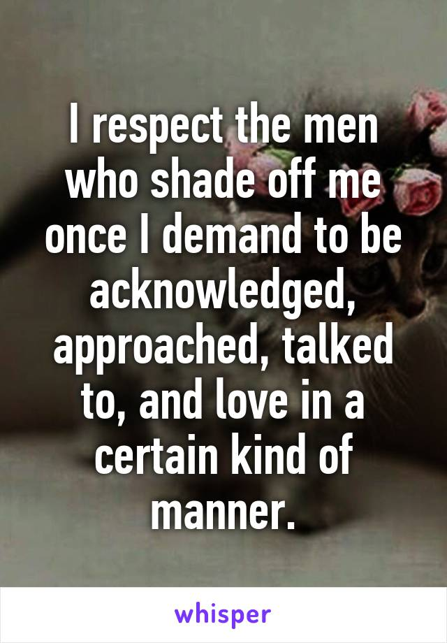 I respect the men who shade off me once I demand to be acknowledged, approached, talked to, and love in a certain kind of manner.
