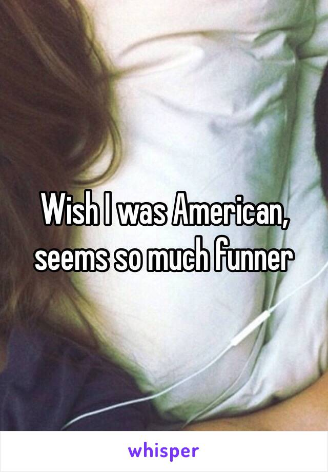 Wish I was American, seems so much funner